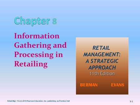 8-1 Retail Mgt. 11e (c) 2010 Pearson Education, Inc. publishing as Prentice Hall Information Gathering and Processing in Retailing RETAIL MANAGEMENT: A.