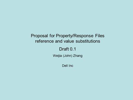 Proposal for Property/Response Files reference and value substitutions Draft 0.1 Weijia (John) Zhang Dell Inc.
