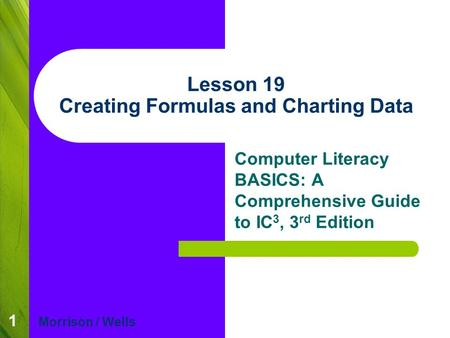 1 Lesson 19 Creating Formulas and Charting Data Computer Literacy BASICS: A Comprehensive Guide to IC 3, 3 rd Edition Morrison / Wells.