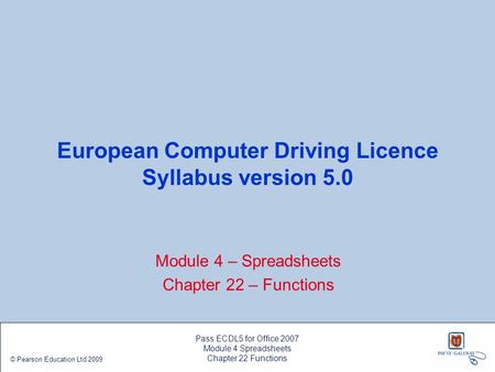 European Computer Driving Licence Syllabus version 5.0 Module 4 – Spreadsheets Chapter 22 – Functions Pass ECDL5 for Office 2007 Module 4 Spreadsheets.