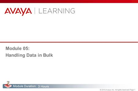 © 2012 Avaya, Inc. All rights reserved, Page 1 Module Duration: Module 05: Handling Data in Bulk 3 Hours.