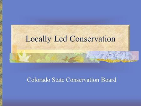 Locally Led Conservation Colorado State Conservation Board.