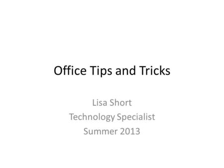 Office Tips and Tricks Lisa Short Technology Specialist Summer 2013.