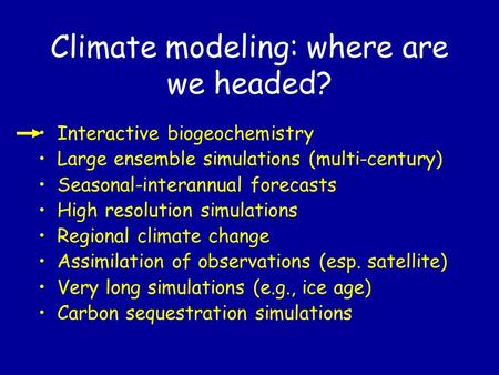 Climate modeling: where are we headed? Interactive biogeochemistry Large ensemble simulations (multi-century) Seasonal-interannual forecasts High resolution.