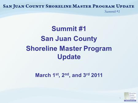 Summit #1 San Juan County Shoreline Master Program Update March 1 st, 2 nd, and 3 rd 2011 1.