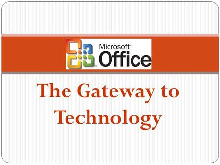 The Gateway to Technology What is Microsoft Office? Microsoft Office is an office suite of: Desktop applications, Servers and Services for the Microsoft.