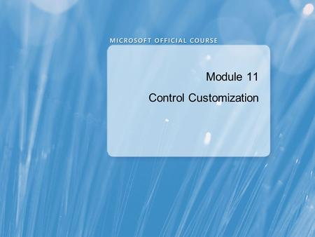Module 11 Control Customization. Module Overview Overview of Control Authoring Creating Controls Managing Control Appearance by Using Visual States Integrating.