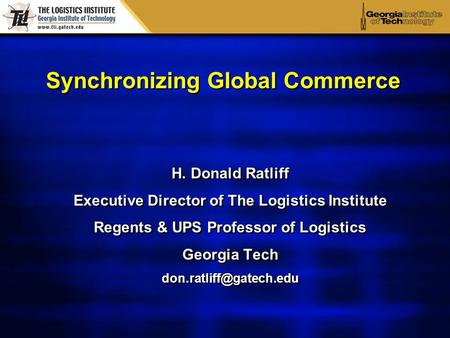 Synchronizing Global Commerce H. Donald Ratliff Executive Director of The Logistics Institute Regents & UPS Professor of Logistics Georgia Tech