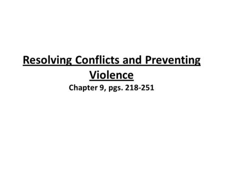 Resolving Conflicts and Preventing Violence Chapter 9, pgs. 218-251.