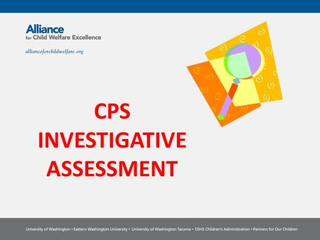 CPS INVESTIGATIVE ASSESSMENT. Competencies Ability to integrate your investigation and family assessment into one document Ability to document solution.