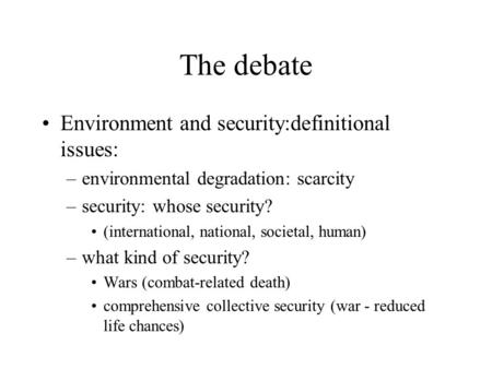 The debate Environment and security:definitional issues: –environmental degradation: scarcity –security: whose security? (international, national, societal,