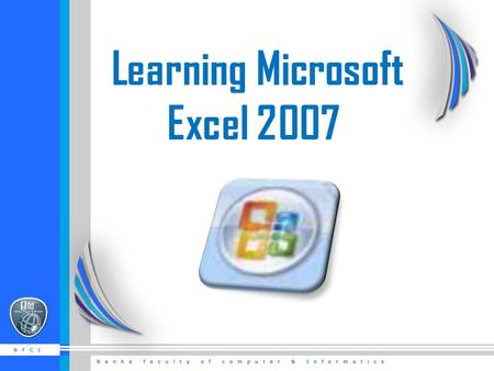 Learning Microsoft Excel 2007. Getting Started  There are three features that you should remember as you work within PowerPoint 2007: the Microsoft Office.