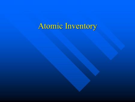 Atomic Inventory Protons (+) (Atomic Number) Protons (+) (Atomic Number) Neutrons (Atomic Mass minus Protons) Neutrons (Atomic Mass minus Protons) Electrons.