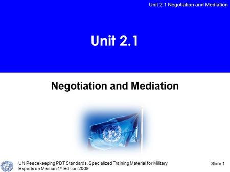 Unit 2.1 Negotiation and Mediation UN Peacekeeping PDT Standards, Specialized Training Material for Military Experts on Mission 1 st Edition 2009 Slide.