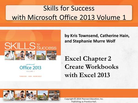 Skills for Success with Microsoft Office 2013 Volume 1 Copyright © 2014 Pearson Education, Inc. Publishing as Prentice Hall. by Kris Townsend, Catherine.