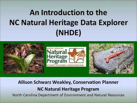 An Introduction to the NC Natural Heritage Data Explorer (NHDE) Allison Schwarz Weakley, Conservation Planner NC Natural Heritage Program North Carolina.