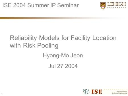 1 Hyong-Mo Jeon Reliability Models for Facility Location with Risk Pooling ISE 2004 Summer IP Seminar Jul 27 2004.