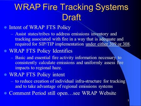 1 WRAP Fire Tracking Systems Draft Intent of WRAP FTS Policy – Assist states/tribes to address emissions inventory and tracking associated with fire in.