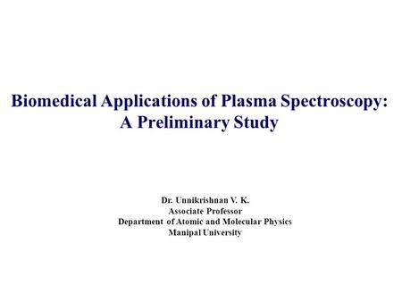 Biomedical Applications of Plasma Spectroscopy: A Preliminary Study Dr. Unnikrishnan V. K. Associate Professor Department of Atomic and Molecular Physics.