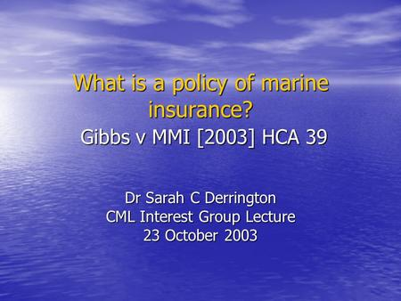 What is a policy of marine insurance? Gibbs v MMI [2003] HCA 39 Dr Sarah C Derrington CML Interest Group Lecture 23 October 2003.