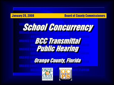 1 ORANGE COUNTY BCC, ORANGE COUNTY, FLORIDA School Concurrency BCC Transmittal Public Hearing Orange County, Florida School Concurrency BCC Transmittal.