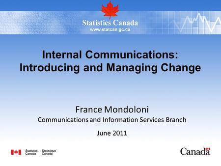 Internal Communications: Introducing and Managing Change France Mondoloni Communications and Information Services Branch June 2011.