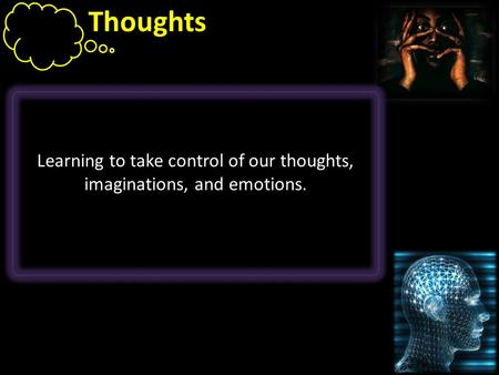 Thoughts Learning to take control of our thoughts, imaginations, and emotions.