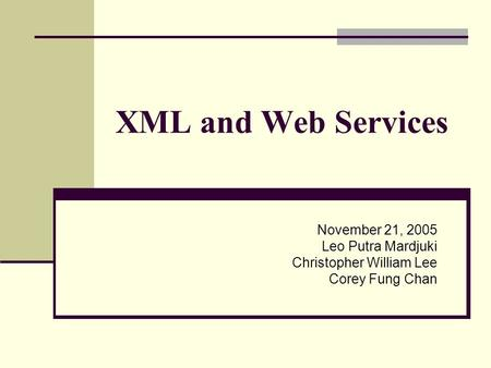 XML and Web Services November 21, 2005 Leo Putra Mardjuki Christopher William Lee Corey Fung Chan.