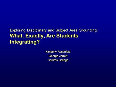 Exploring Disciplinary and Subject Area Grounding: What, Exactly, Are Students Integrating? Kimberly Rosenfeld George Jarrett Cerritos College.