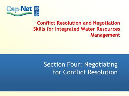 Conflict Resolution and Negotiation Skills for Integrated Water Resources Management Section Four: Negotiating for Conflict Resolution.