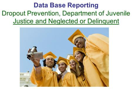 Data Base Reporting Dropout Prevention, Department of Juvenile Justice and Neglected or Delinquent.