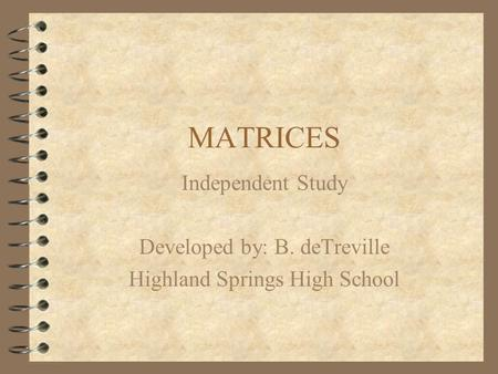 MATRICES Independent Study Developed by: B. deTreville Highland Springs High School.
