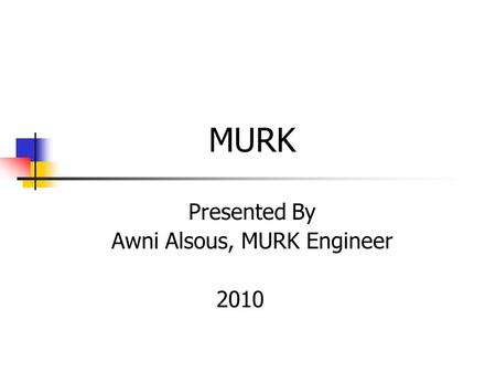 MURK Presented By Awni Alsous, MURK Engineer 2010.