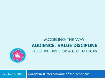 MODELING THE WAY AUDIENCE, VALUE DISCIPLINE EXECUTIVE DIRECTOR & CEO LIZ LUCAS Soroptimist International of the Americas July 16-17, 2012.