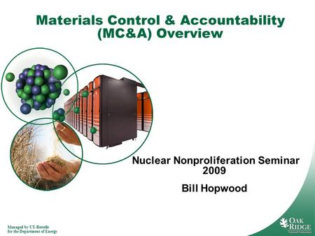 Managed by UT-Battelle for the Department of Energy Materials Control & Accountability (MC&A) Overview Nuclear Nonproliferation Seminar 2009 Bill Hopwood.