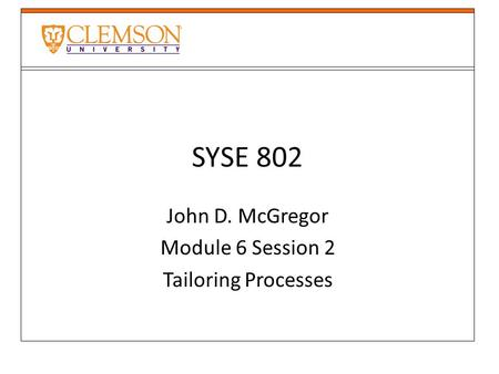 SYSE 802 John D. McGregor Module 6 Session 2 Tailoring Processes.