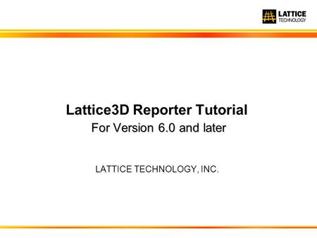 For Version 6.0 and later Lattice3D Reporter Tutorial For Version 6.0 and later LATTICE TECHNOLOGY, INC.