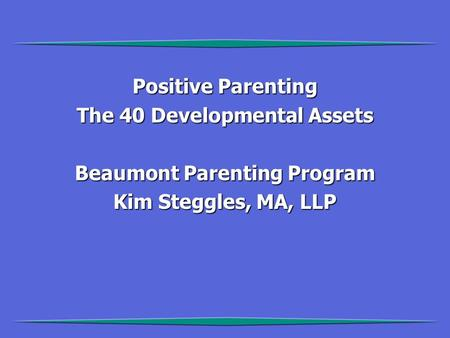 Positive Parenting The 40 Developmental Assets Beaumont Parenting Program Kim Steggles, MA, LLP.