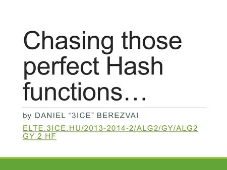 "Chasing those perfect Hash functions… by DANIEL ""3ICE"" BEREZVAI ELTE.3ICE.HU/2013-2014-2/ALG2/GY/ALG2 GY 2 HF."