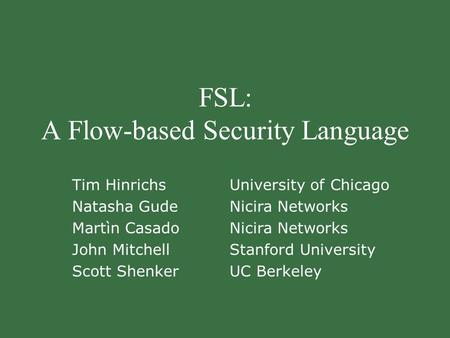 FSL: A Flow-based Security Language Tim Hinrichs Natasha Gude Martìn Casado John Mitchell Scott Shenker University of Chicago Nicira Networks Stanford.