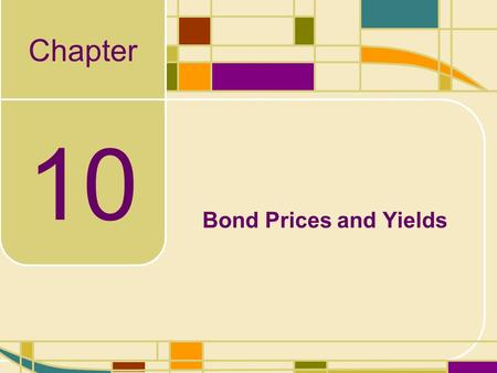 Chapter 10 Bond Prices and Yields. 10-2 Learning Objectives In this chapter, you will learn: the relationship between bond prices and yields. In addition,