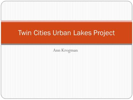Ann Krogman Twin Cities Urban Lakes Project. Background Information… 100 lakes throughout the Twin Cities Metro Area Sampled in 2002 Land-use around each.