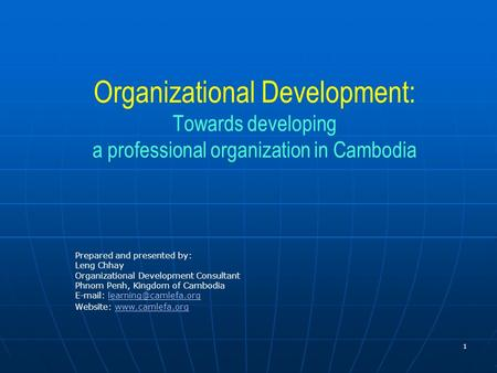 Organizational Development: Towards developing a professional organization in Cambodia Prepared and presented by: Leng Chhay Organizational Development.