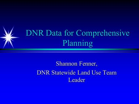 DNR Data for Comprehensive Planning Shannon Fenner, DNR Statewide Land Use Team Leader.