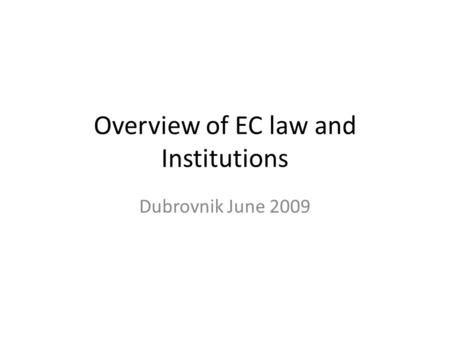 Overview of EC law and Institutions Dubrovnik June 2009.