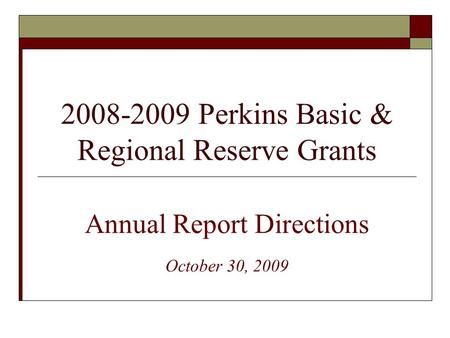 2008-2009 Perkins Basic & Regional Reserve Grants Annual Report Directions October 30, 2009.