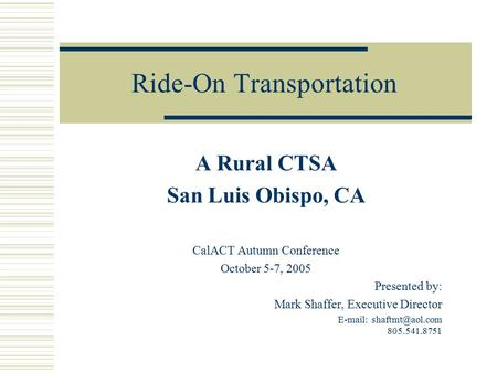 Ride-On Transportation A Rural CTSA San Luis Obispo, CA CalACT Autumn Conference October 5-7, 2005 Presented by: Mark Shaffer, Executive Director E-mail: