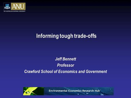 Informing tough trade-offs Jeff Bennett Professor Crawford School of Economics and Government.