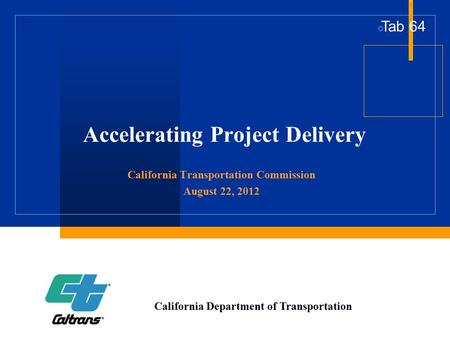 Accelerating Project Delivery California Transportation Commission August 22, 2012 California Department of Transportation  Tab 64.