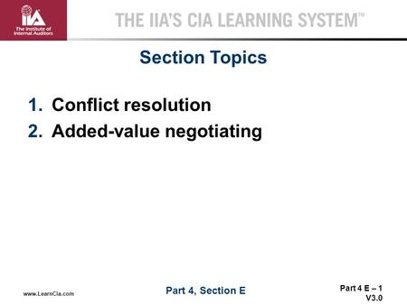 Part 4 E – 1 V3.0 THE IIA'S CIA LEARNING SYSTEM TM www.LearnCia.com 1.Conflict resolution 2.Added-value negotiating Section Topics Part 4, Section E.
